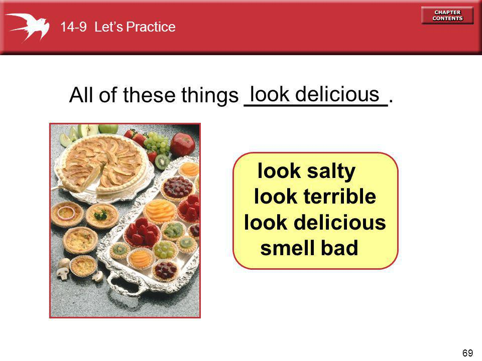69 All of these things ____________. look delicious look salty look terrible look delicious smell bad 14-9 Lets Practice