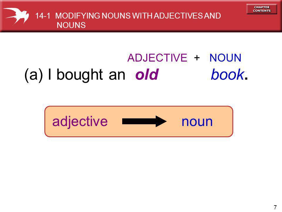 7 ADJECTIVE + NOUN (a) I bought an old book. adjectivenoun 14-1 MODIFYING NOUNS WITH ADJECTIVES AND NOUNS