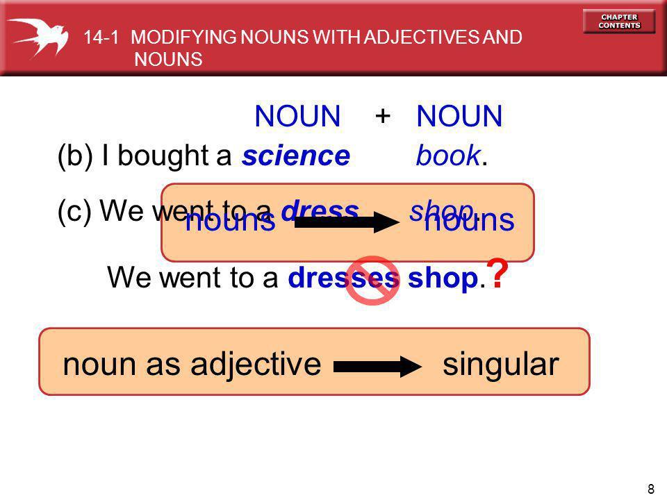 8 (c) We went to a dress shop. (b) I bought a science book. NOUN + NOUN nouns 14-1 MODIFYING NOUNS WITH ADJECTIVES AND NOUNS noun as adjective singula