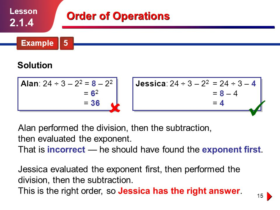 15 Example 5 Lesson 2.1.4 Order of Operations Jessica evaluated the exponent first, then performed the division, then the subtraction. Solution Alan p