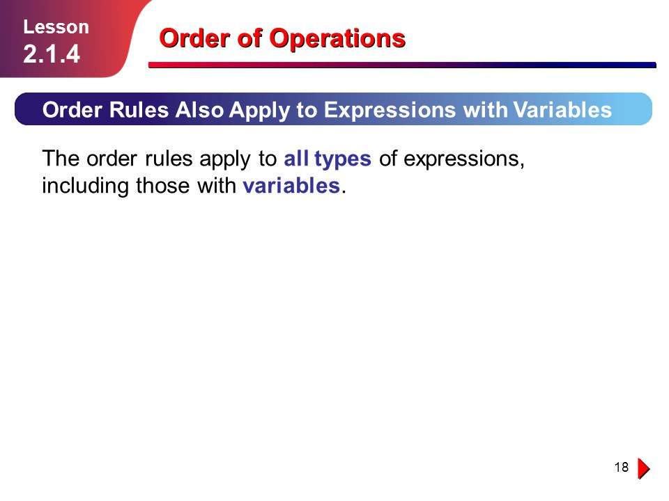 18 Order Rules Also Apply to Expressions with Variables The order rules apply to all types of expressions, including those with variables. Lesson 2.1.