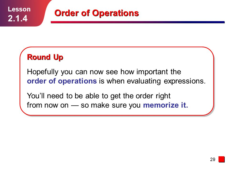 29 Lesson 2.1.4 Order of Operations Round Up Hopefully you can now see how important the order of operations is when evaluating expressions. Youll nee