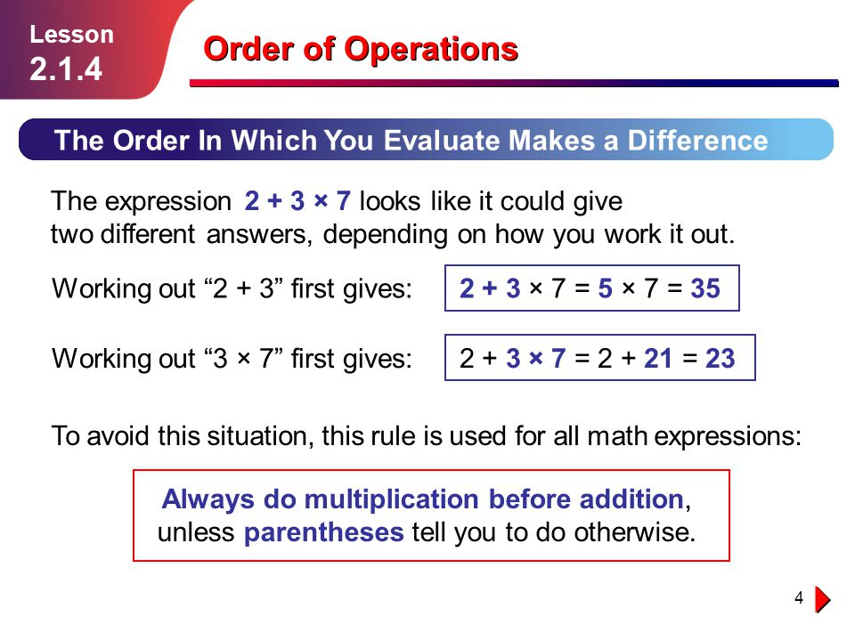 4 The Order In Which You Evaluate Makes a Difference The expression 2 + 3 × 7 looks like it could give two different answers, depending on how you wor