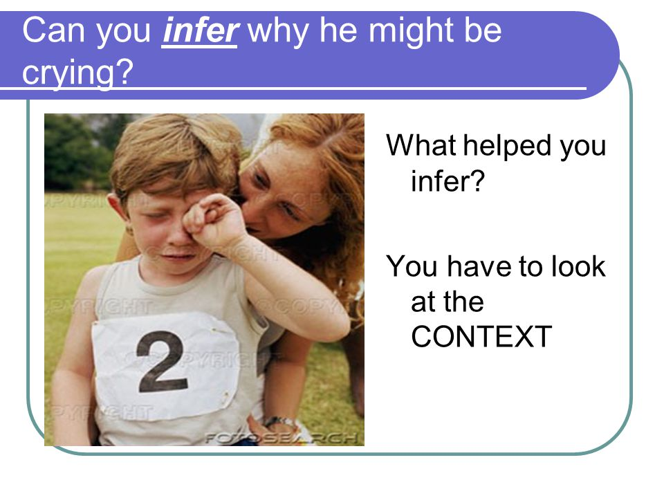 Can you infer why he might be crying? What helped you infer? You have to look at the CONTEXT