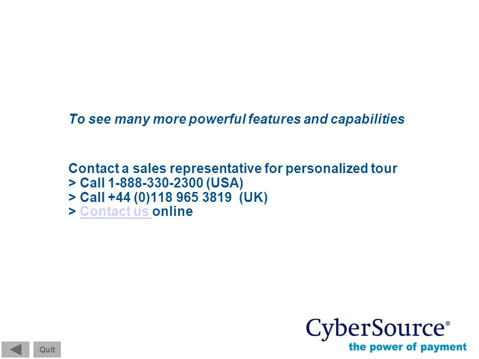 Screen 13 of 13 Quit © 2004 CyberSource Corporation. All rights reserved. To see many more powerful features and capabilities Contact a sales represen