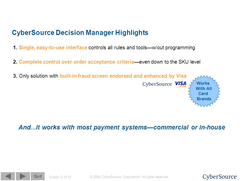 Screen 2 of 13 Quit © 2004 CyberSource Corporation. All rights reserved. CyberSource Decision Manager Highlights 1. Single, easy-to-use interface cont