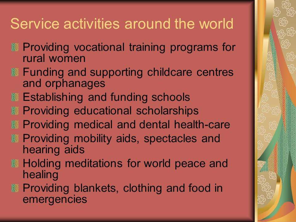 Service activities around the world Providing vocational training programs for rural women Funding and supporting childcare centres and orphanages Establishing and funding schools Providing educational scholarships Providing medical and dental health-care Providing mobility aids, spectacles and hearing aids Holding meditations for world peace and healing Providing blankets, clothing and food in emergencies
