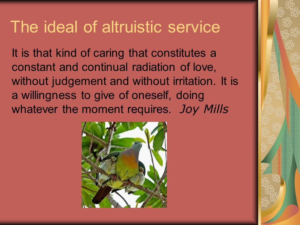 The ideal of altruistic service It is that kind of caring that constitutes a constant and continual radiation of love, without judgement and without irritation.