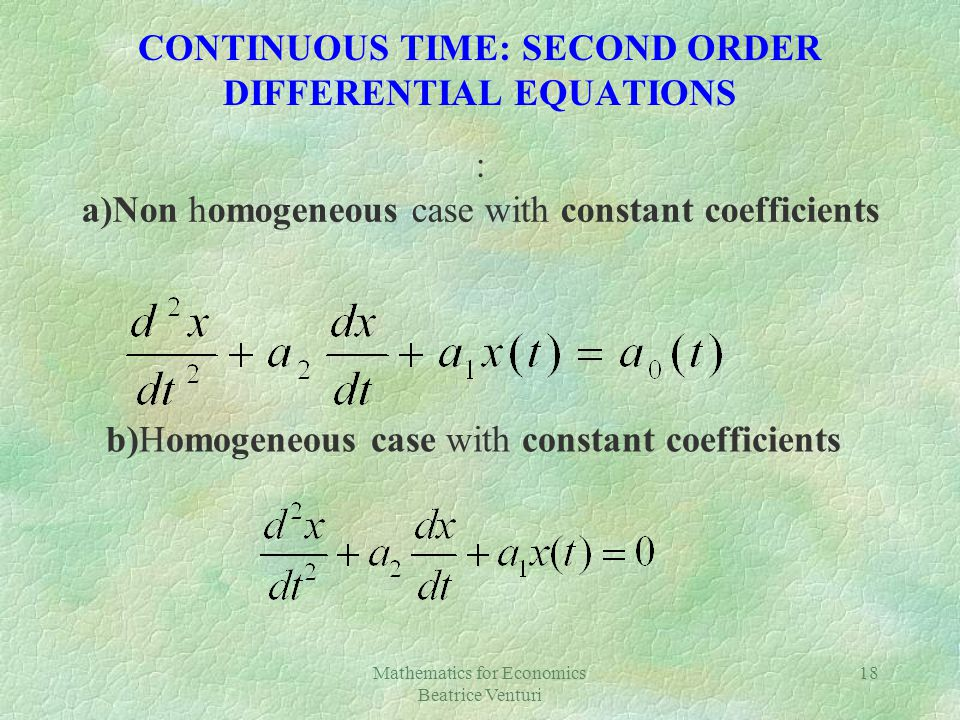 Mathematics for Economics Beatrice Venturi 18 CONTINUOUS TIME: SECOND ORDER DIFFERENTIAL EQUATIONS : a)Non homogeneous case with constant coefficients