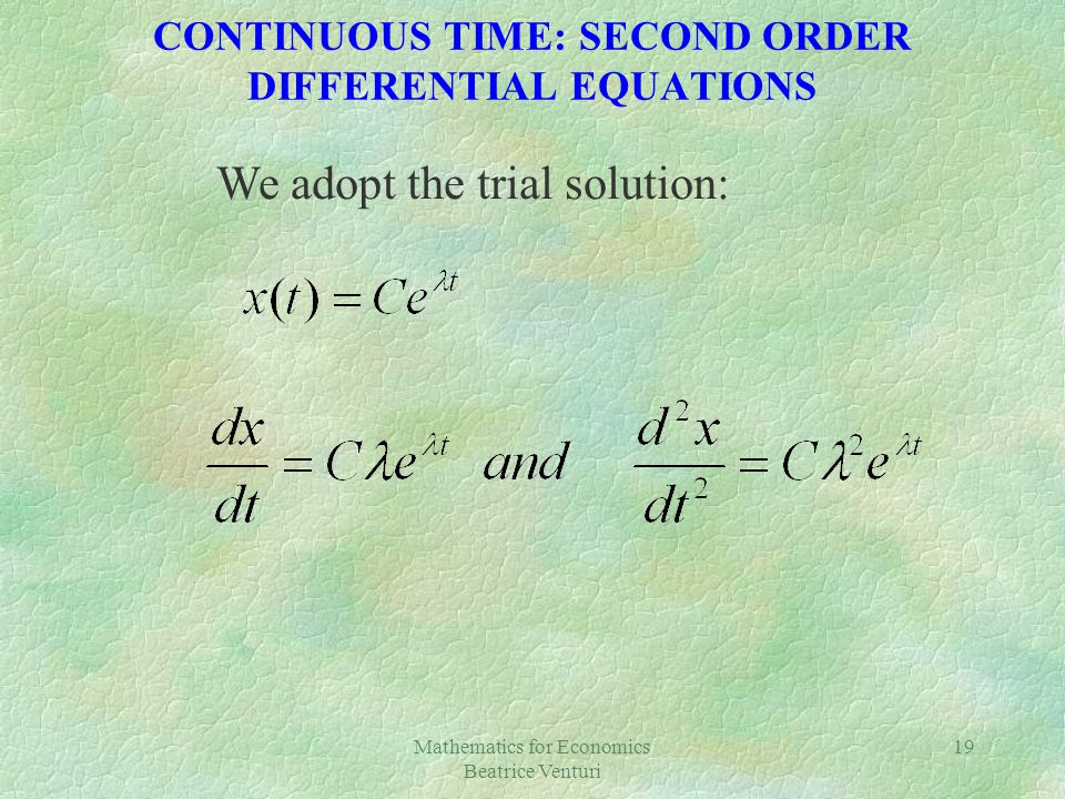 Mathematics for Economics Beatrice Venturi 19 CONTINUOUS TIME: SECOND ORDER DIFFERENTIAL EQUATIONS We adopt the trial solution: