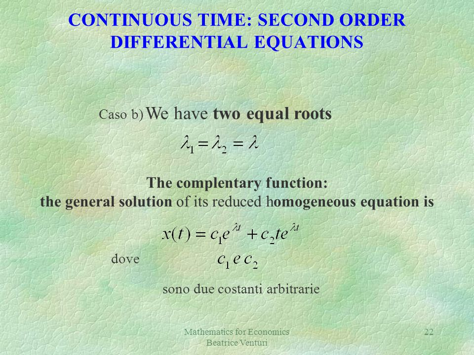 Mathematics for Economics Beatrice Venturi 22 CONTINUOUS TIME: SECOND ORDER DIFFERENTIAL EQUATIONS Caso b) We have two equal roots dove sono due costa
