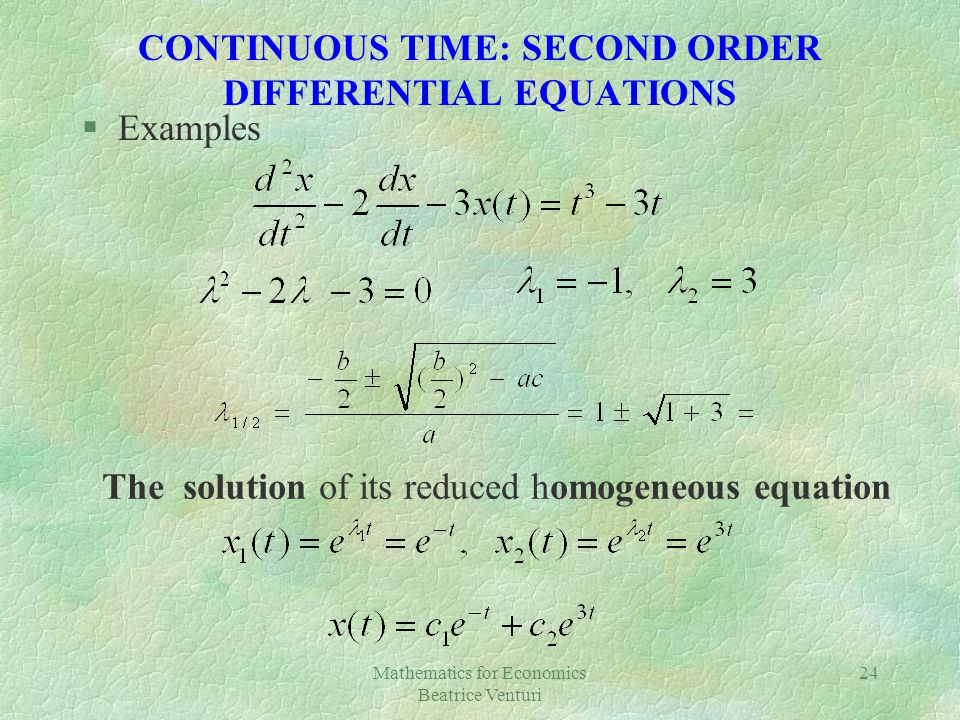 Mathematics for Economics Beatrice Venturi 24 CONTINUOUS TIME: SECOND ORDER DIFFERENTIAL EQUATIONS §Examples The solution of its reduced homogeneous e