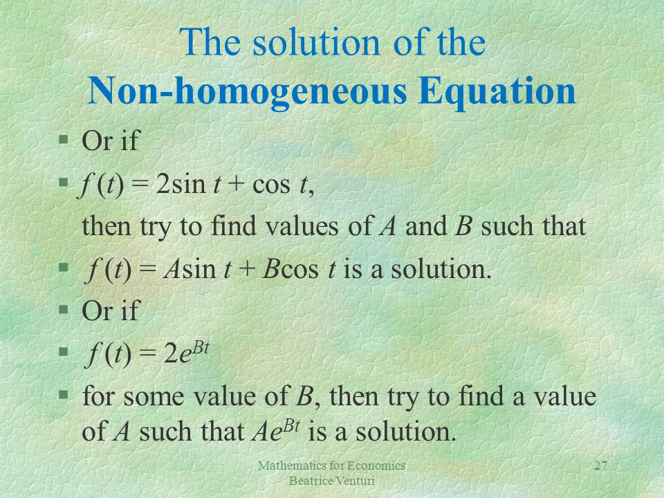 The solution of the Non-homogeneous Equation §Or if §f (t) = 2sin t + cos t, then try to find values of A and B such that § f (t) = Asin t + Bcos t is