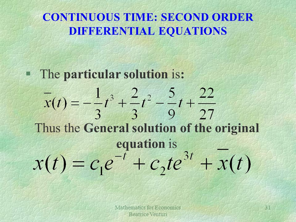 Mathematics for Economics Beatrice Venturi 31 CONTINUOUS TIME: SECOND ORDER DIFFERENTIAL EQUATIONS § The particular solution is: Thus the General solu
