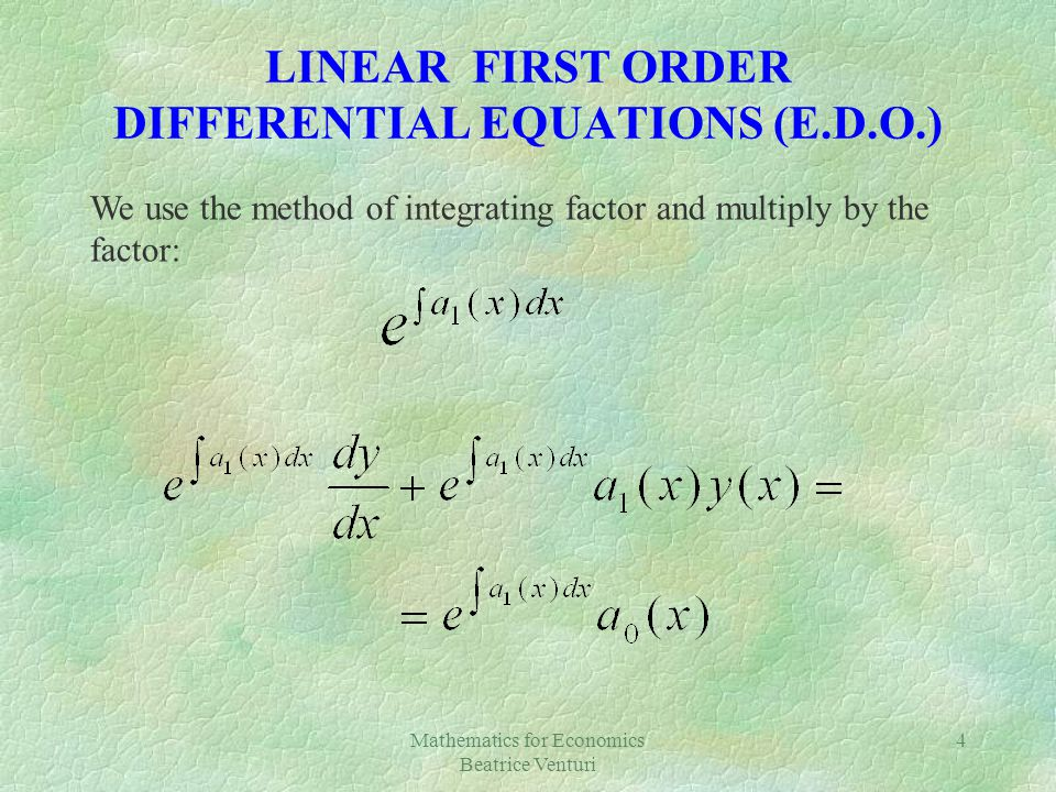 Mathematics for Economics Beatrice Venturi 4 LINEAR FIRST ORDER DIFFERENTIAL EQUATIONS (E.D.O.) We use the method of integrating factor and multiply b
