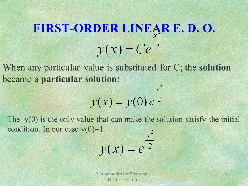FIRST-ORDER LINEAR E. D. O. Mathematics for Economics Beatrice Venturi 9 When any particular value is substituted for C; the solution became a particu