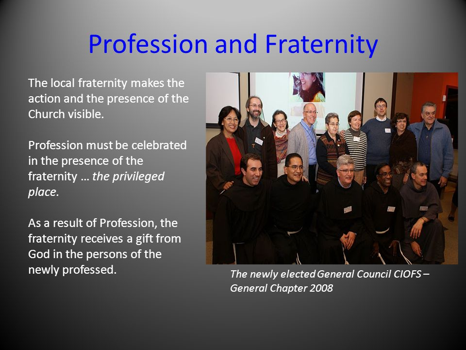 Profession and Fraternity The local fraternity makes the action and the presence of the Church visible. Profession must be celebrated in the presence