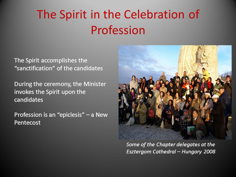 The Spirit in the Celebration of Profession The Spirit accomplishes the sanctification of the candidates During the ceremony, the Minister invokes the
