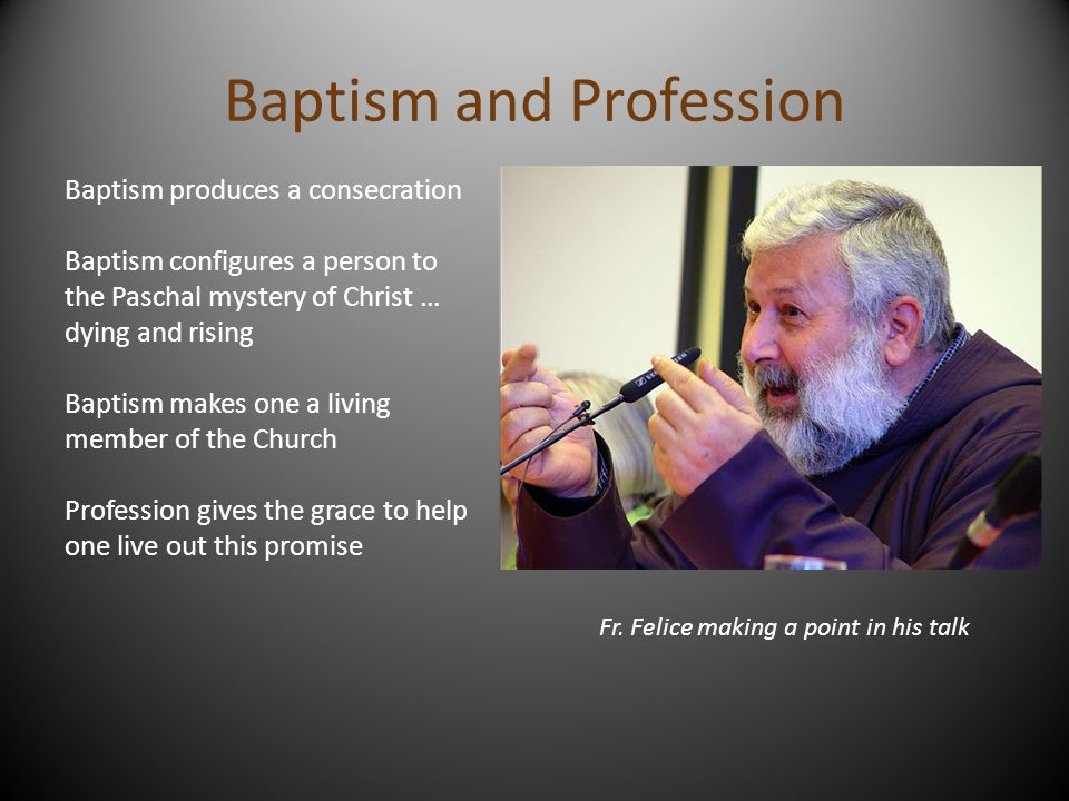 Baptism and Profession Baptism produces a consecration Baptism configures a person to the Paschal mystery of Christ … dying and rising Baptism makes o