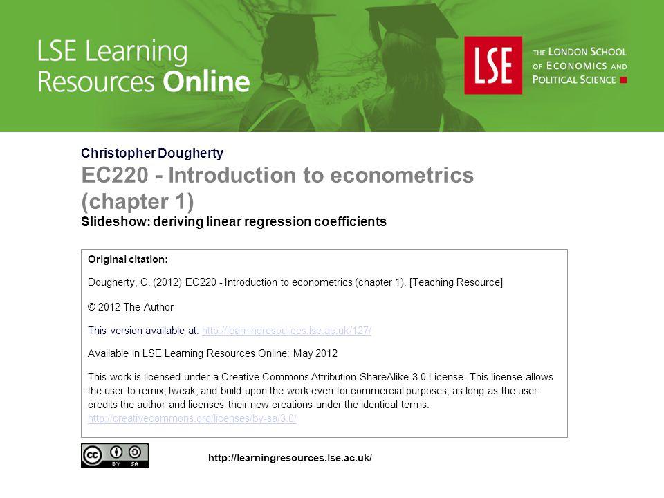 Christopher Dougherty EC220 - Introduction to econometrics (chapter 1) Slideshow: deriving linear regression coefficients Original citation: Dougherty
