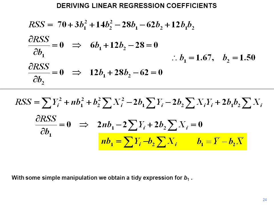 DERIVING LINEAR REGRESSION COEFFICIENTS With some simple manipulation we obtain a tidy expression for b 1. 24