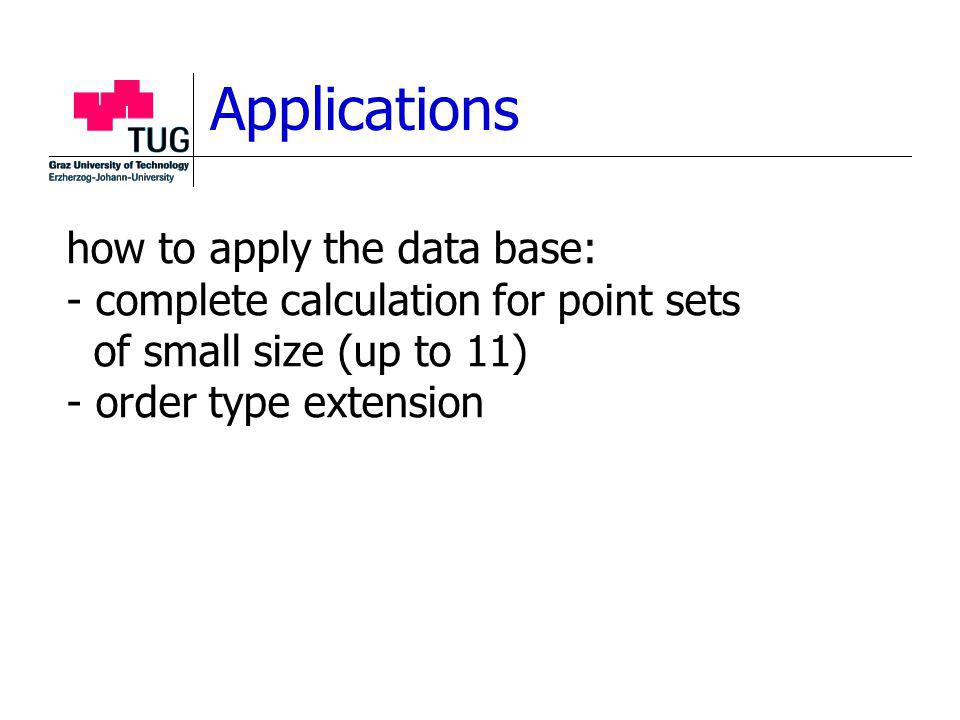 Applications how to apply the data base: - complete calculation for point sets of small size (up to 11) - order type extension