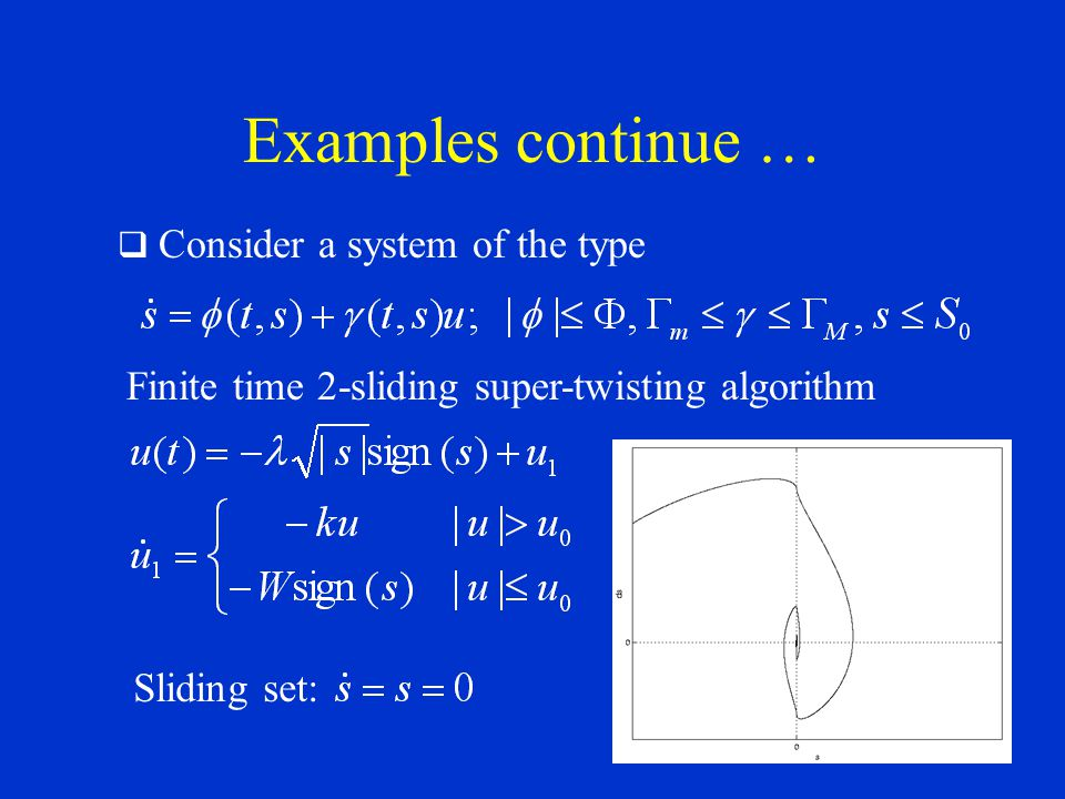 Examples continue … Consider a system of the type Finite time 2-sliding super-twisting algorithm Sliding set: