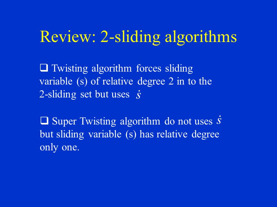 Review: 2-sliding algorithms Twisting algorithm forces sliding variable (s) of relative degree 2 in to the 2-sliding set but uses Super Twisting algorithm do not uses but sliding variable (s) has relative degree only one.