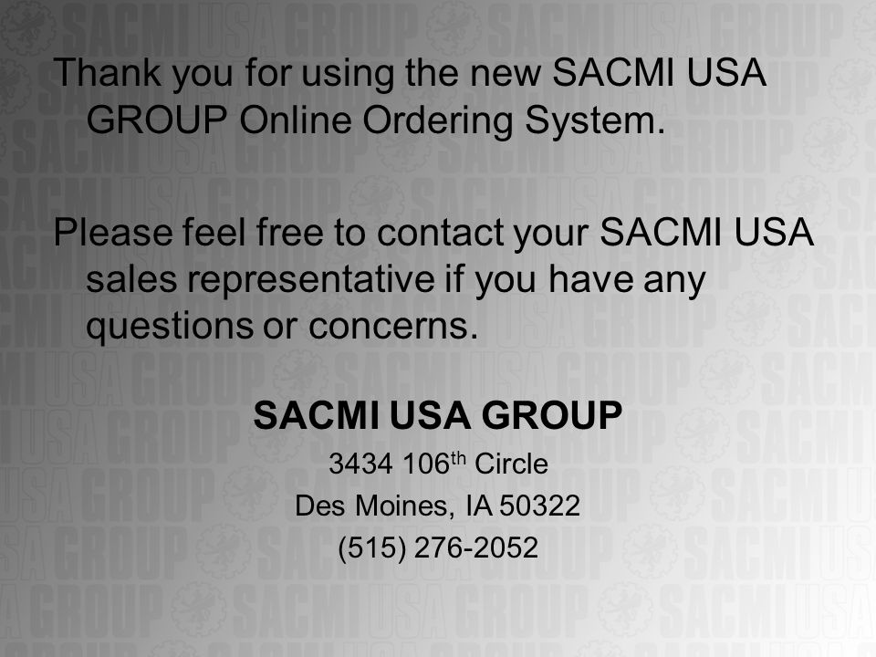 Thank you for using the new SACMI USA GROUP Online Ordering System. Please feel free to contact your SACMI USA sales representative if you have any qu