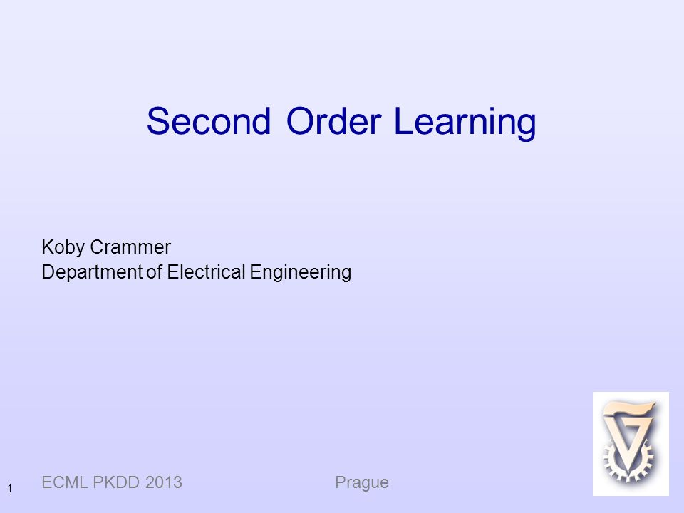 1 Second Order Learning Koby Crammer Department of Electrical Engineering ECML PKDD 2013 Prague