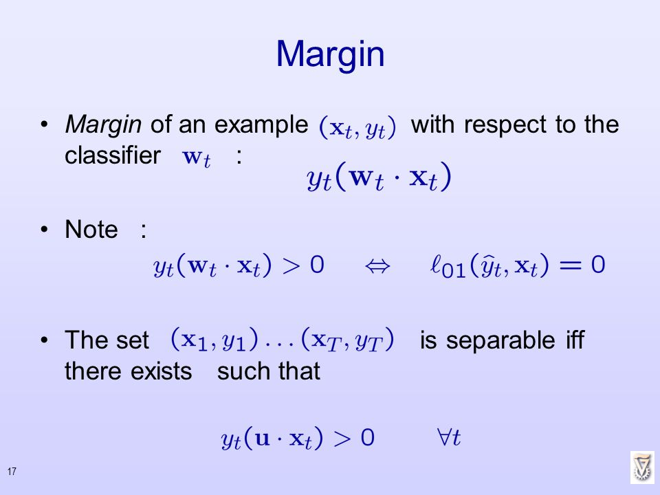 17 Margin of an example with respect to the classifier : Note : The set is separable iff there exists such that Margin