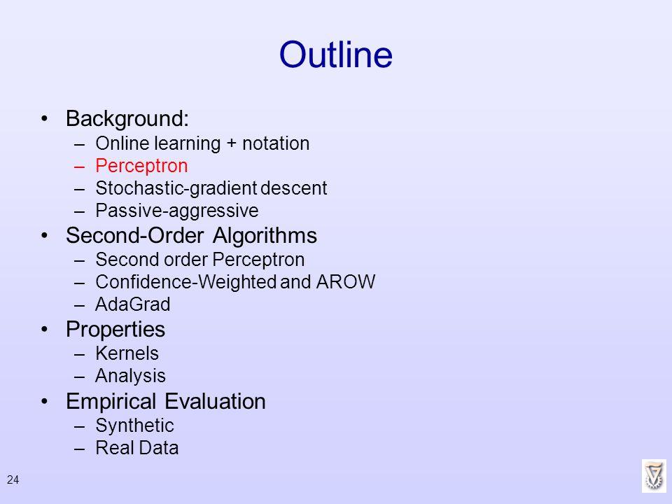 24 Outline Background: –Online learning + notation –Perceptron –Stochastic-gradient descent –Passive-aggressive Second-Order Algorithms –Second order