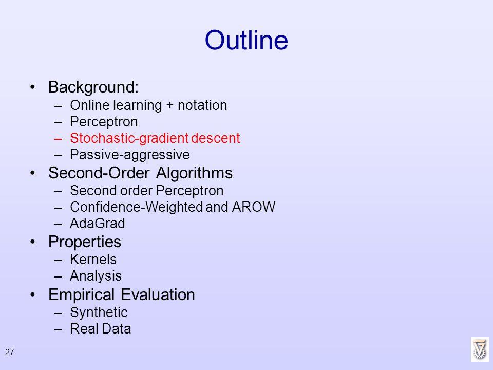 27 Outline Background: –Online learning + notation –Perceptron –Stochastic-gradient descent –Passive-aggressive Second-Order Algorithms –Second order