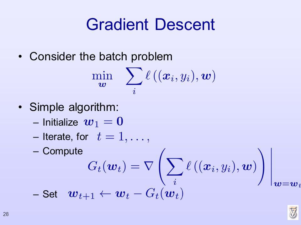 Gradient Descent Consider the batch problem Simple algorithm: –Initialize –Iterate, for –Compute –Set 28