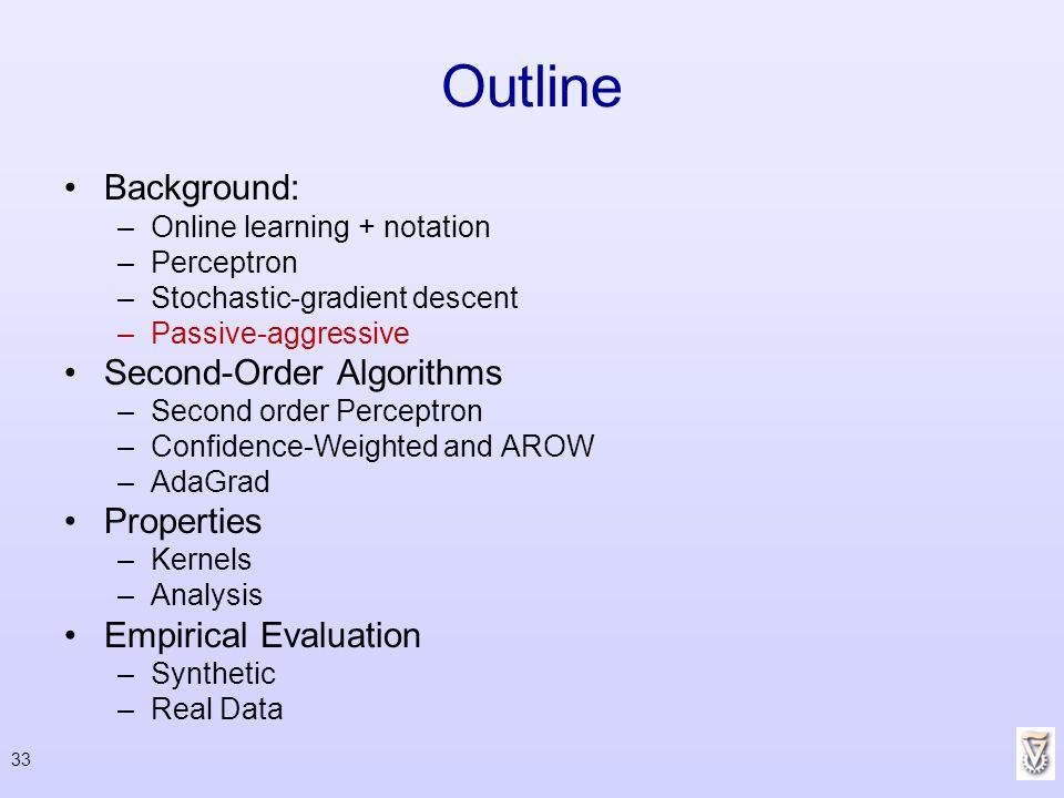 33 Outline Background: –Online learning + notation –Perceptron –Stochastic-gradient descent –Passive-aggressive Second-Order Algorithms –Second order