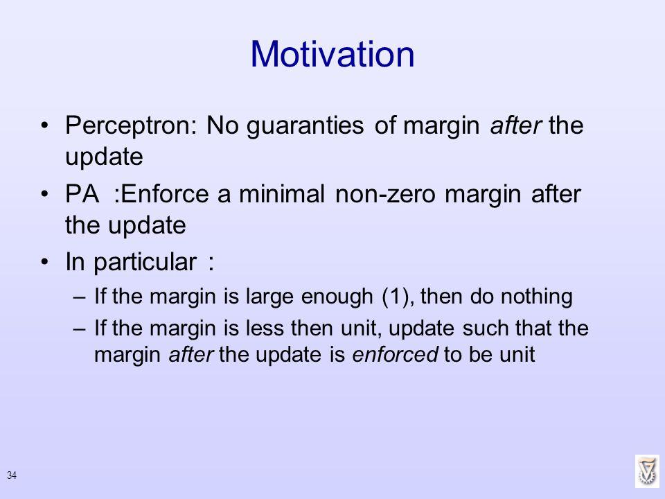 34 Motivation Perceptron: No guaranties of margin after the update PA :Enforce a minimal non-zero margin after the update In particular : –If the marg