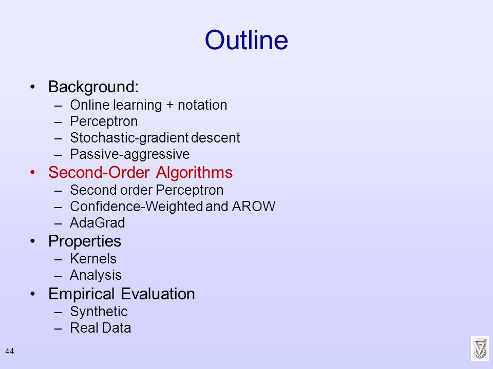 44 Outline Background: –Online learning + notation –Perceptron –Stochastic-gradient descent –Passive-aggressive Second-Order Algorithms –Second order