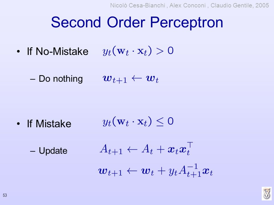 53 Second Order Perceptron If No-Mistake –Do nothing If Mistake –Update Nicolò Cesa-Bianchi, Alex Conconi, Claudio Gentile, 2005