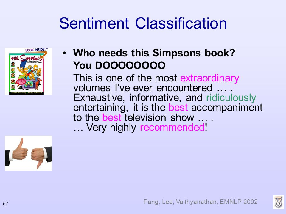 57 Sentiment Classification Who needs this Simpsons book? You DOOOOOOOO This is one of the most extraordinary volumes I've ever encountered …. Exhaust