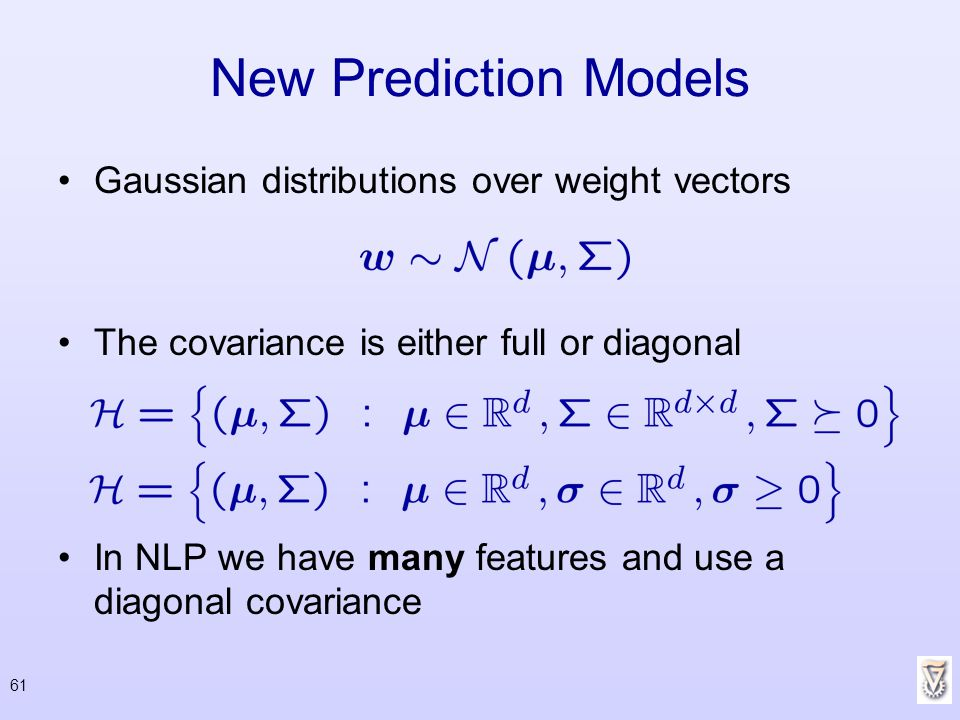 61 New Prediction Models Gaussian distributions over weight vectors The covariance is either full or diagonal In NLP we have many features and use a d