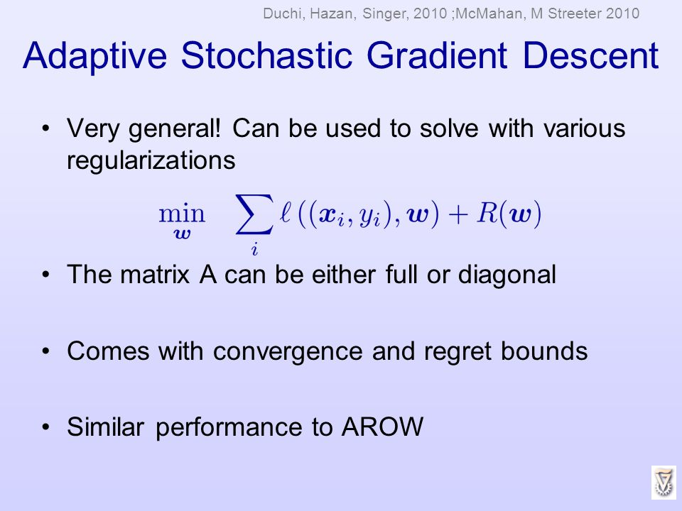 Adaptive Stochastic Gradient Descent Very general! Can be used to solve with various regularizations The matrix A can be either full or diagonal Comes