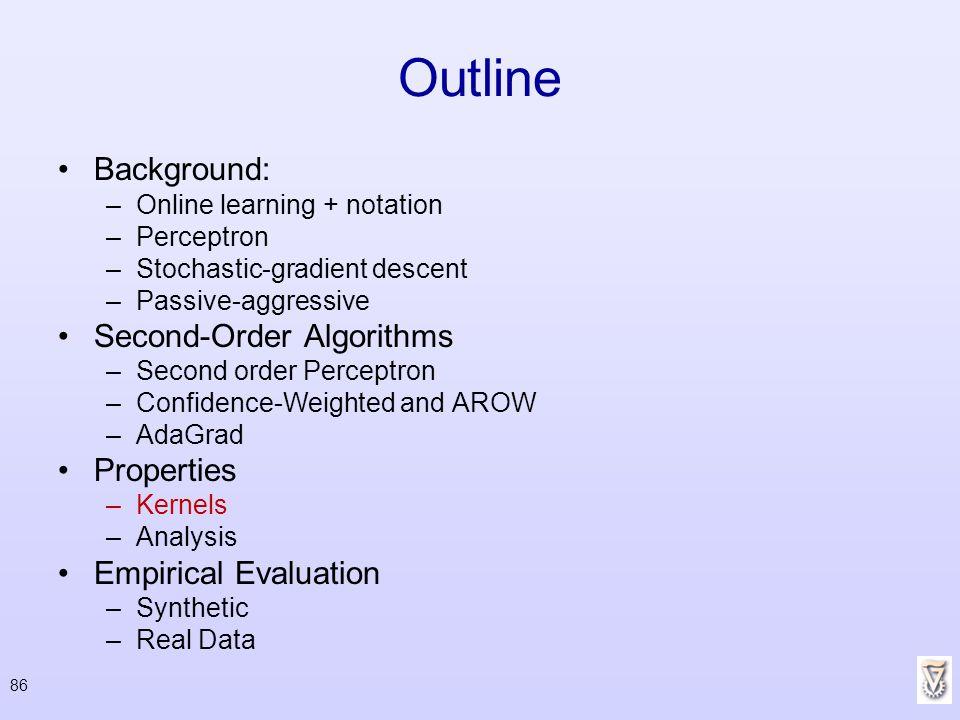 86 Outline Background: –Online learning + notation –Perceptron –Stochastic-gradient descent –Passive-aggressive Second-Order Algorithms –Second order