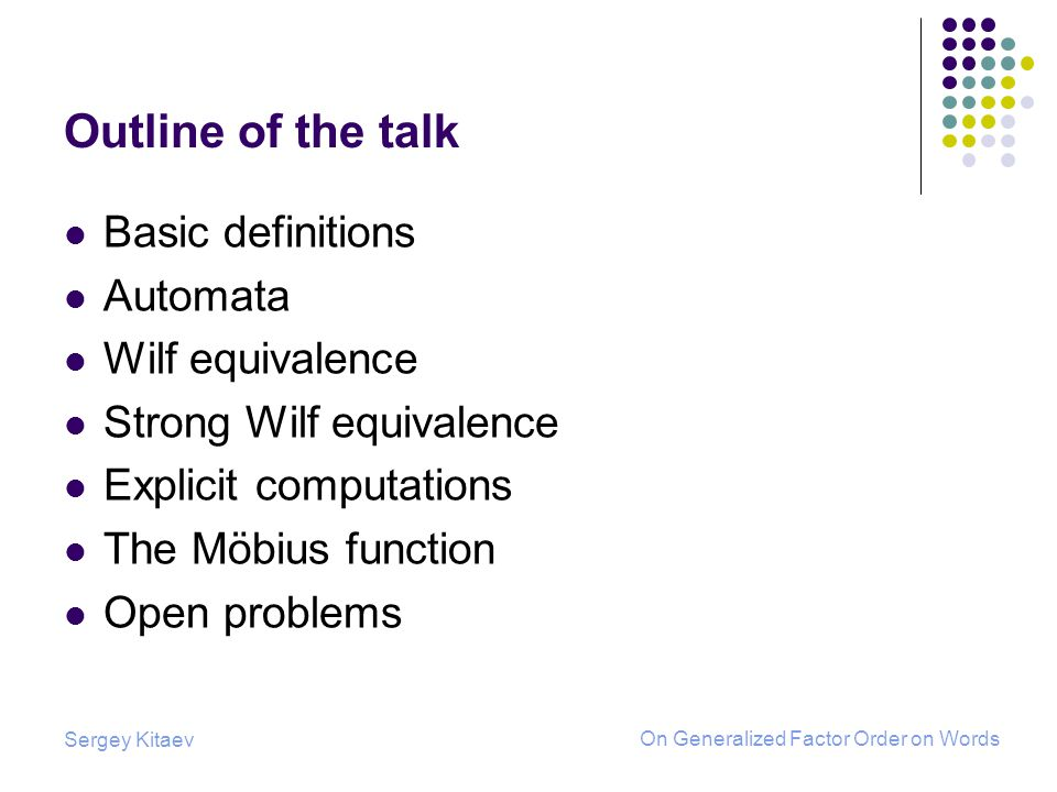 Sergey Kitaev On Generalized Factor Order on Words Outline of the talk Basic definitions Automata Wilf equivalence Strong Wilf equivalence Explicit computations The Möbius function Open problems