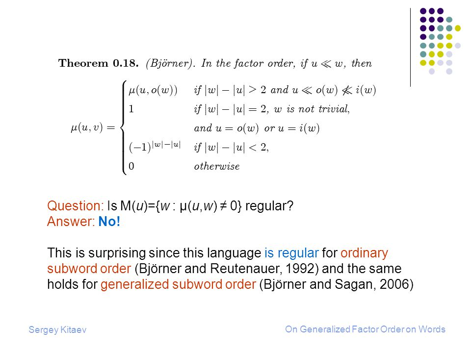 Sergey Kitaev On Generalized Factor Order on Words Question: Is M(u)={w : μ(u,w) 0} regular.
