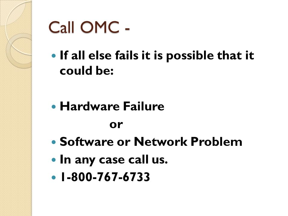 Call OMC - If all else fails it is possible that it could be: Hardware Failure or Software or Network Problem In any case call us.