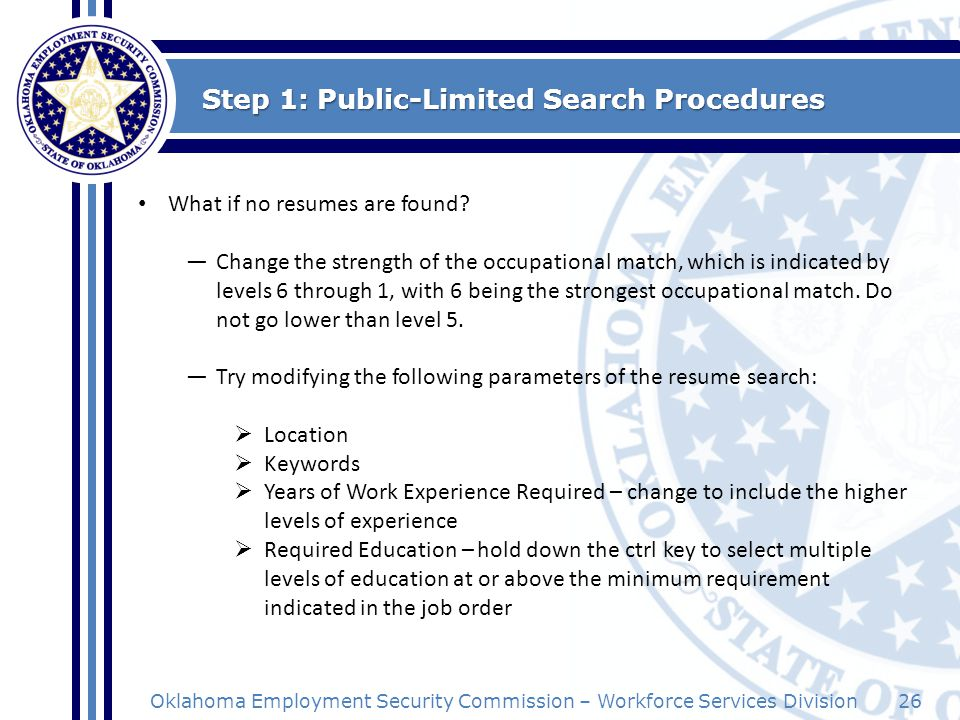 26Oklahoma Employment Security Commission – Workforce Services Division Step 1: Public-Limited Search Procedures What if no resumes are found? Change
