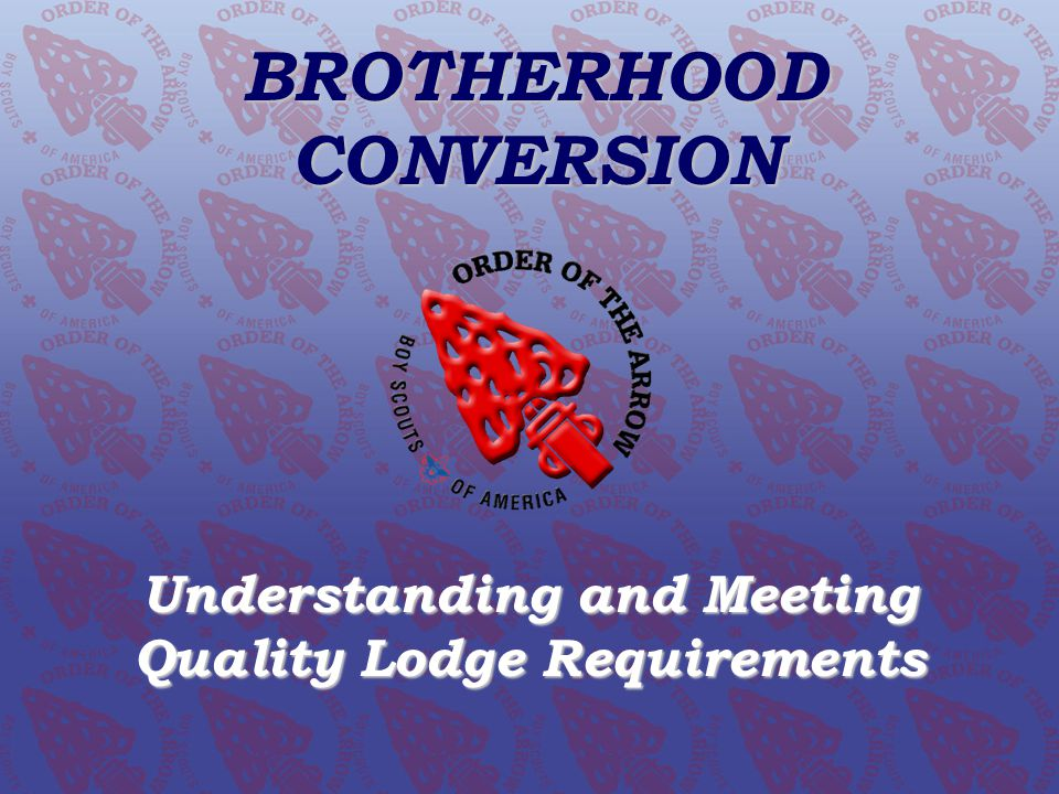 BROTHERHOOD CONVERSION Understanding and Meeting Quality Lodge Requirements Order of the Arrow Conclave Training Initiative www.oa-bsa.org BROTHERHOOD CONVERSION Understanding and Meeting Quality Lodge Requirements