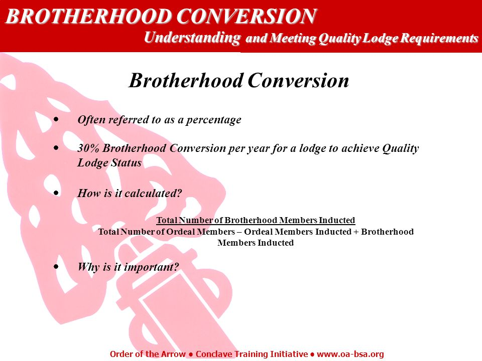 BROTHERHOOD CONVERSION Understanding and Meeting Quality Lodge Requirements Order of the Arrow Conclave Training Initiative www.oa-bsa.org Brotherhood Conversion Often referred to as a percentage 30% Brotherhood Conversion per year for a lodge to achieve Quality Lodge Status How is it calculated.