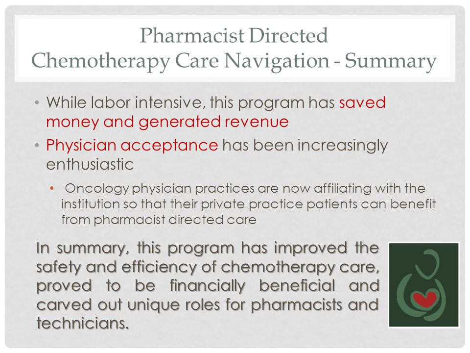Pharmacist Directed Chemotherapy Care Navigation - Summary While labor intensive, this program has saved money and generated revenue Physician accepta