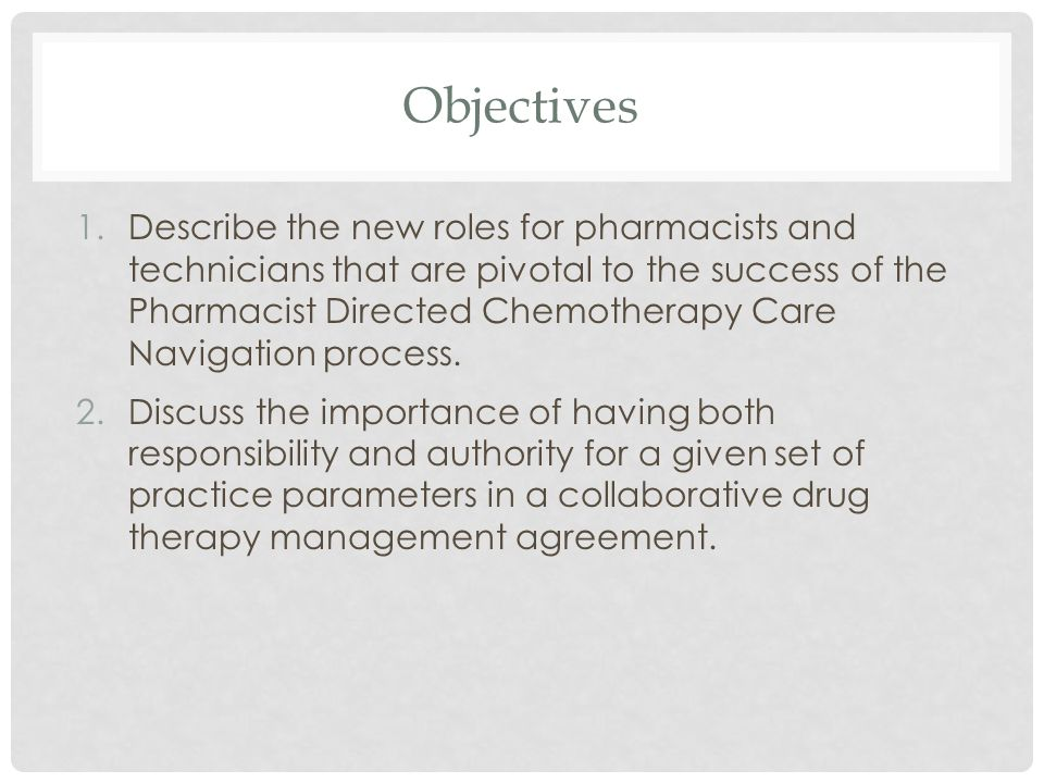 Objectives 1.Describe the new roles for pharmacists and technicians that are pivotal to the success of the Pharmacist Directed Chemotherapy Care Navig